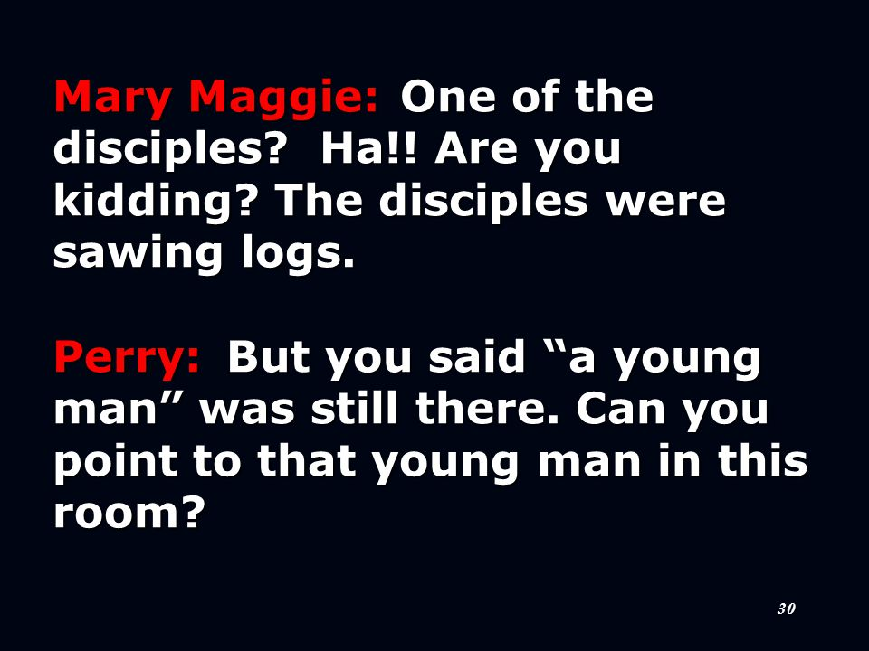 30 Mary Maggie:One of the disciples. Ha!. Are you kidding.