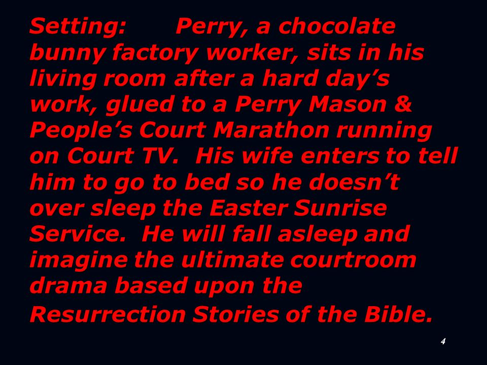 4 Setting: Perry, a chocolate bunny factory worker, sits in his living room after a hard day's work, glued to a Perry Mason & People's Court Marathon running on Court TV.