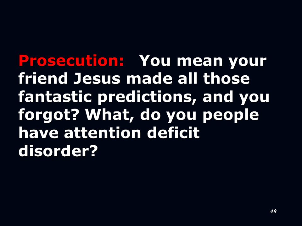 40 Prosecution:You mean your friend Jesus made all those fantastic predictions, and you forgot.