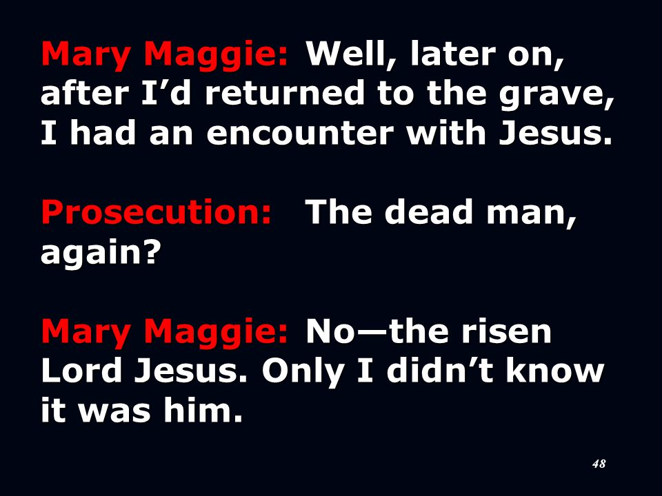48 Mary Maggie:Well, later on, after I'd returned to the grave, I had an encounter with Jesus.