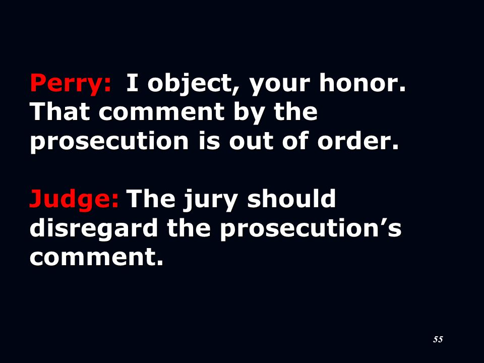 55 Perry:I object, your honor. That comment by the prosecution is out of order.