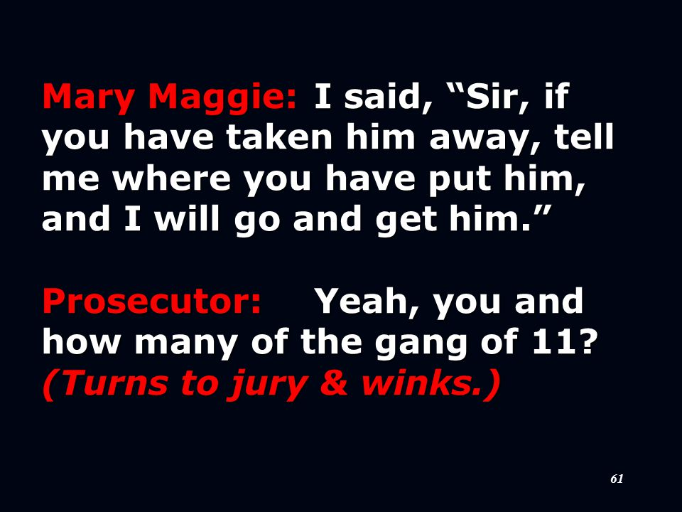 61 Mary Maggie:I said, Sir, if you have taken him away, tell me where you have put him, and I will go and get him. Prosecutor:Yeah, you and how many of the gang of 11.