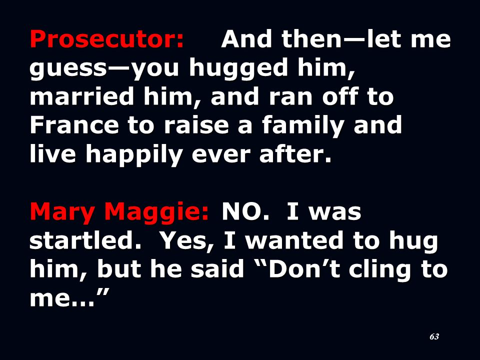 63 Prosecutor:And then—let me guess—you hugged him, married him, and ran off to France to raise a family and live happily ever after.