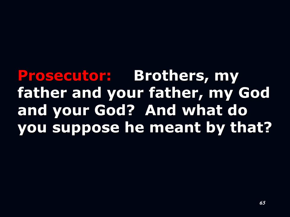 65 Prosecutor:Brothers, my father and your father, my God and your God.