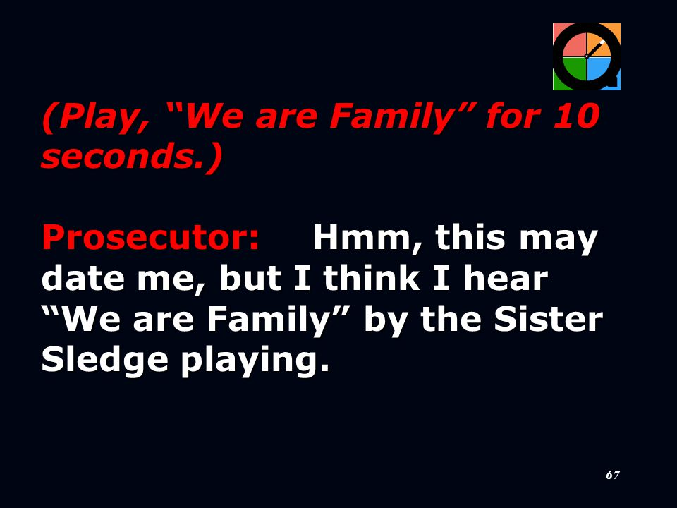 67 (Play, We are Family for 10 seconds.) Prosecutor:Hmm, this may date me, but I think I hear We are Family by the Sister Sledge playing.