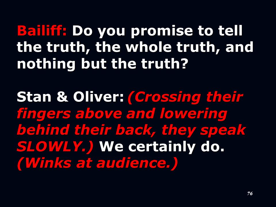 76 Bailiff:Do you promise to tell the truth, the whole truth, and nothing but the truth.