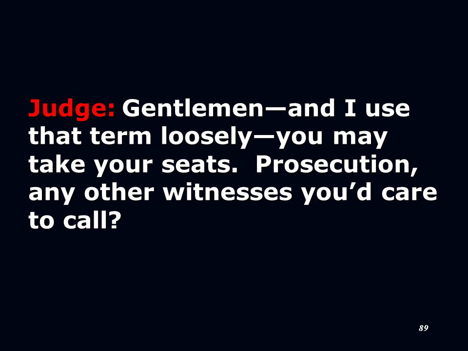 89 Judge:Gentlemen—and I use that term loosely—you may take your seats.