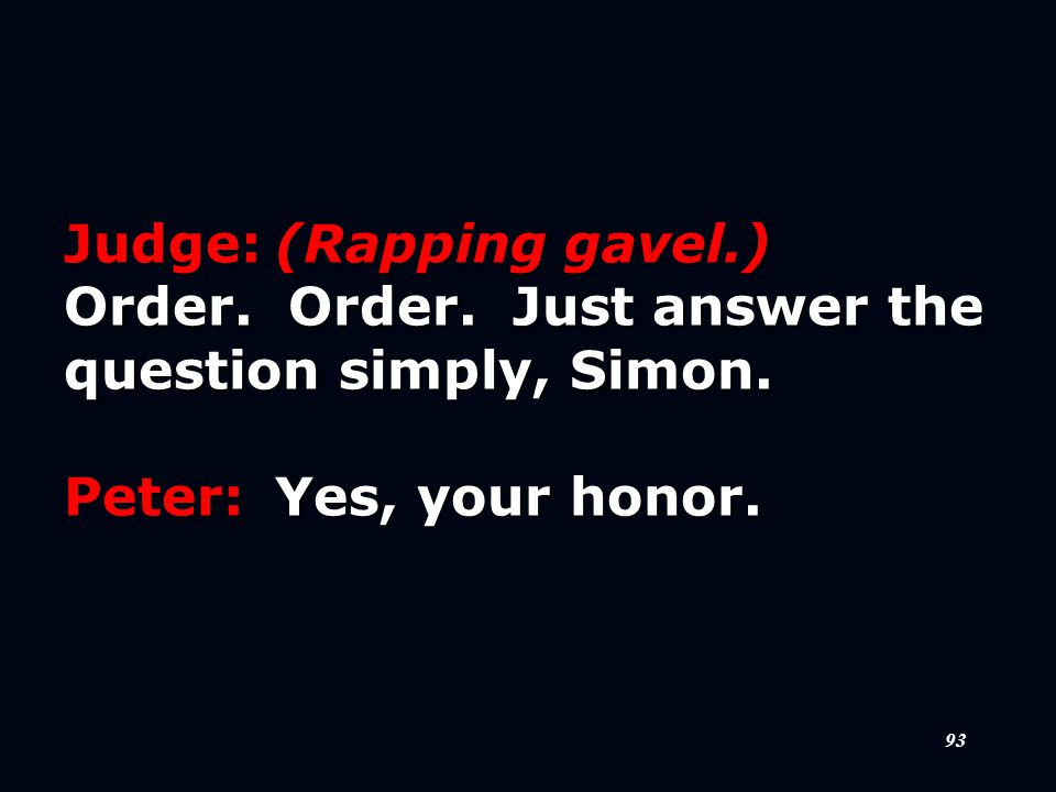 93 Judge:(Rapping gavel.) Order. Order. Just answer the question simply, Simon.