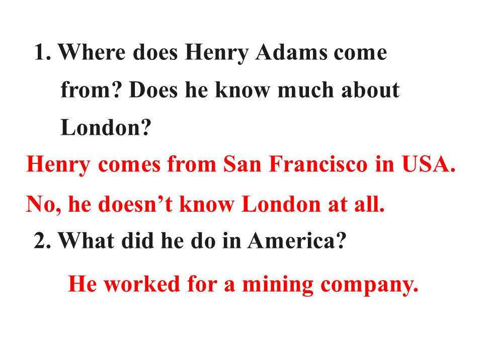 Read the play carefully and answer the following questions: 1. Where does Henry Adams come from? Does he know much about London? 2. What did he do in
