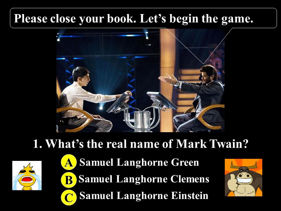 1. What's the real name of Mark Twain? 2. What's the Birth date of Mark Twain? 3. Which novel is not written by Mark Twain? 4. Where does Mark Twain b