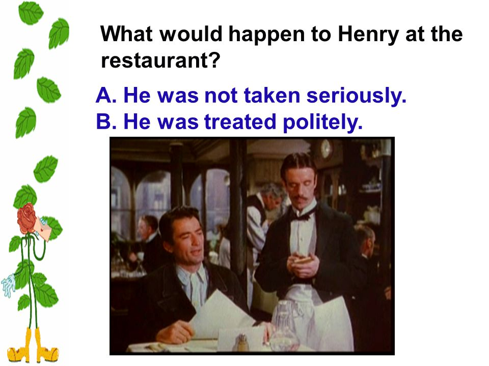 What would happen to Henry at the restaurant. A. He was not taken seriously.