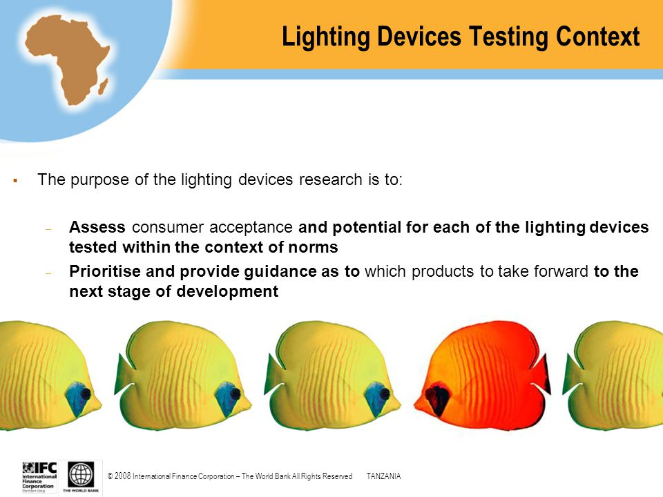 © 2008 International Finance Corporation – The World Bank All Rights ReservedTANZANIA Lighting Devices Testing Context  The purpose of the lighting d