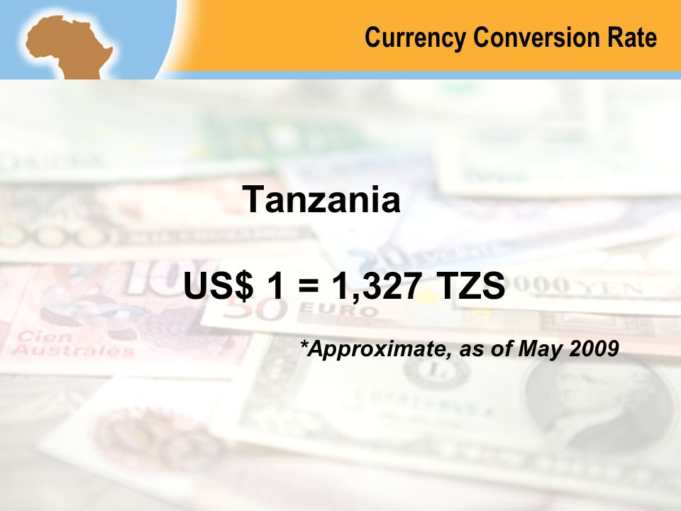 © 2008 International Finance Corporation – The World Bank All Rights ReservedTANZANIA 155 Currency Conversion Rate Tanzania US$ 1 = 1,327 TZS *Approxi