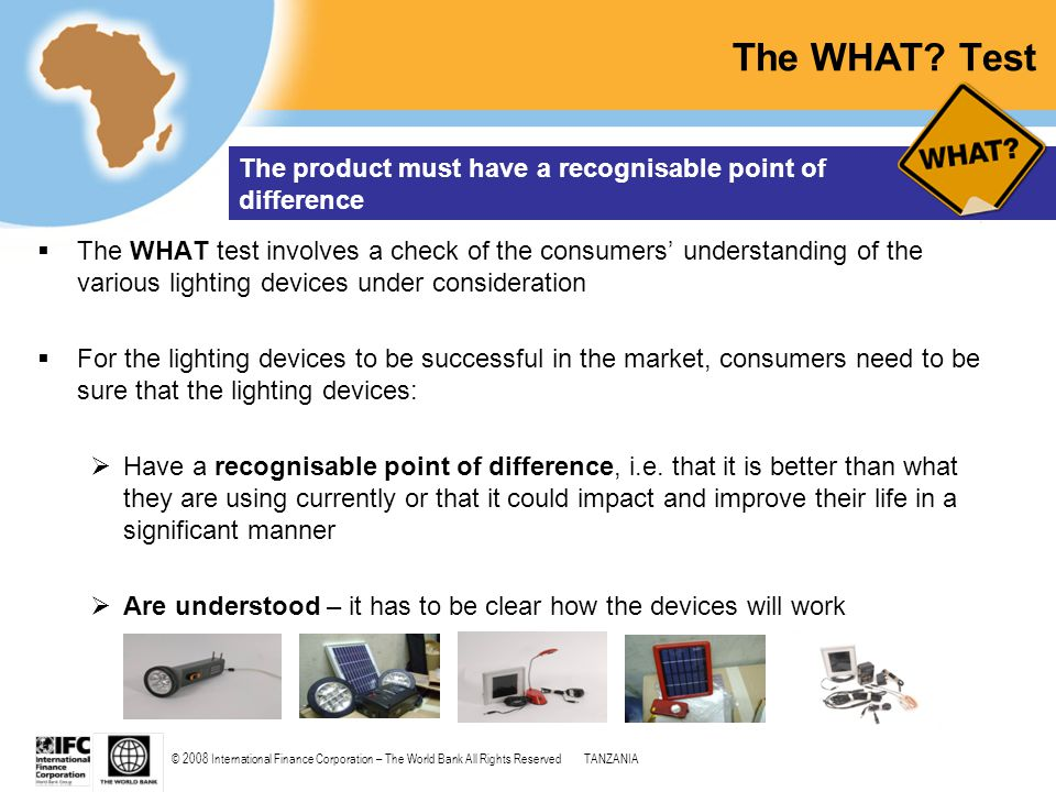 © 2008 International Finance Corporation – The World Bank All Rights ReservedTANZANIA The WHAT? Test  The WHAT test involves a check of the consumers