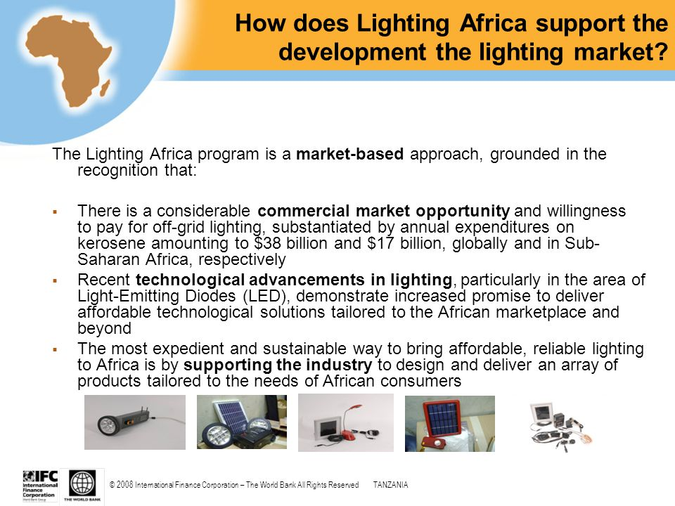 © 2008 International Finance Corporation – The World Bank All Rights ReservedTANZANIA How does Lighting Africa support the development the lighting ma