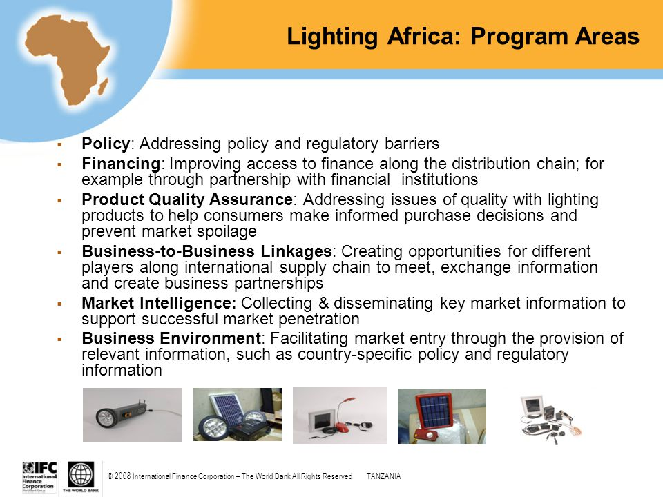 © 2008 International Finance Corporation – The World Bank All Rights ReservedTANZANIA Lighting Africa: Program Areas  Policy: Addressing policy and r