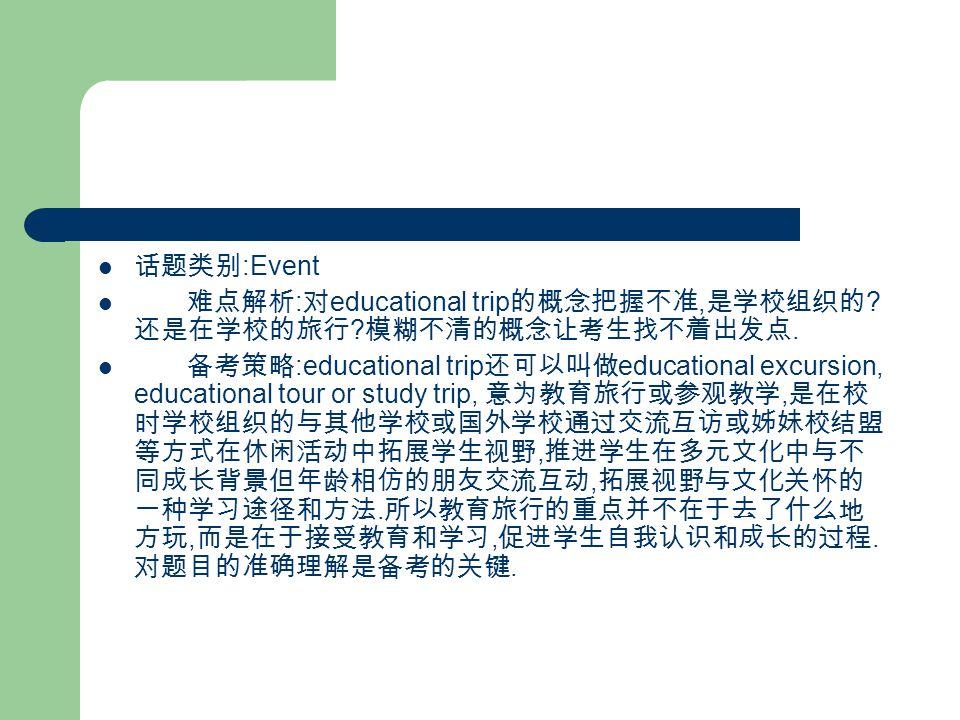 话题类别 :Event 难点解析 : 对 educational trip 的概念把握不准, 是学校组织的 .