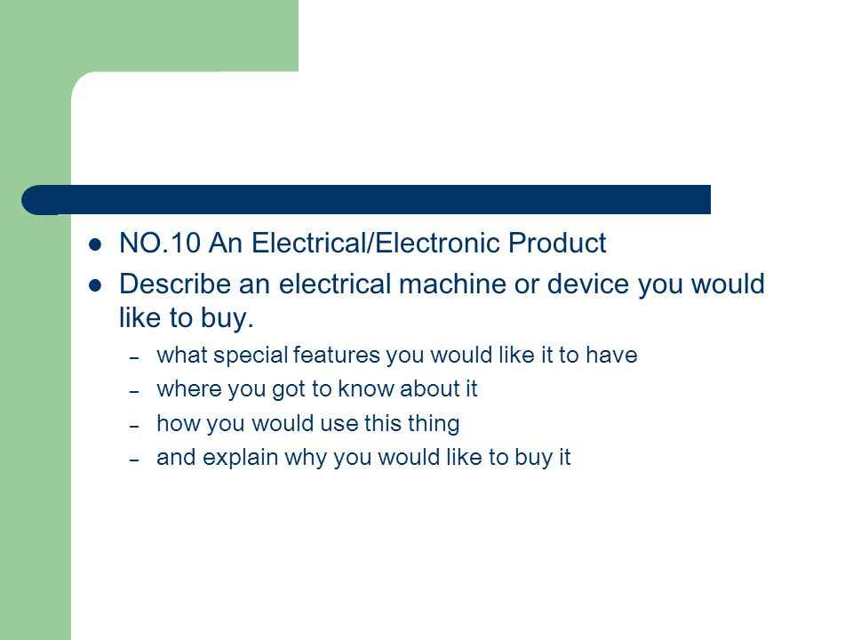 NO.10 An Electrical/Electronic Product Describe an electrical machine or device you would like to buy. – what special features you would like it to ha