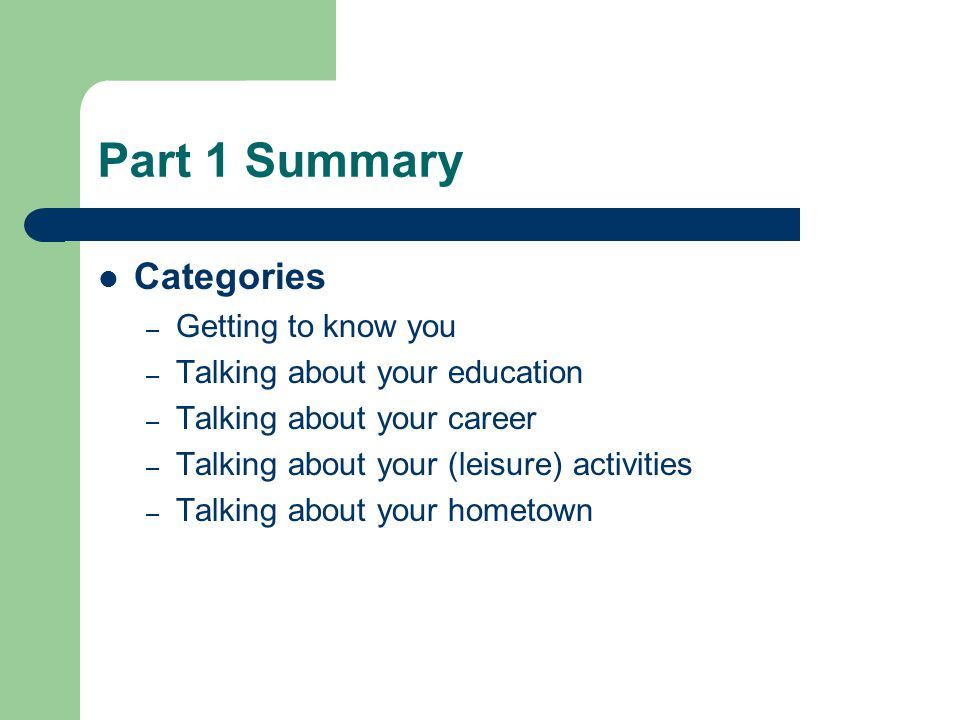 Part 1 Summary Categories – Getting to know you – Talking about your education – Talking about your career – Talking about your (leisure) activities – Talking about your hometown