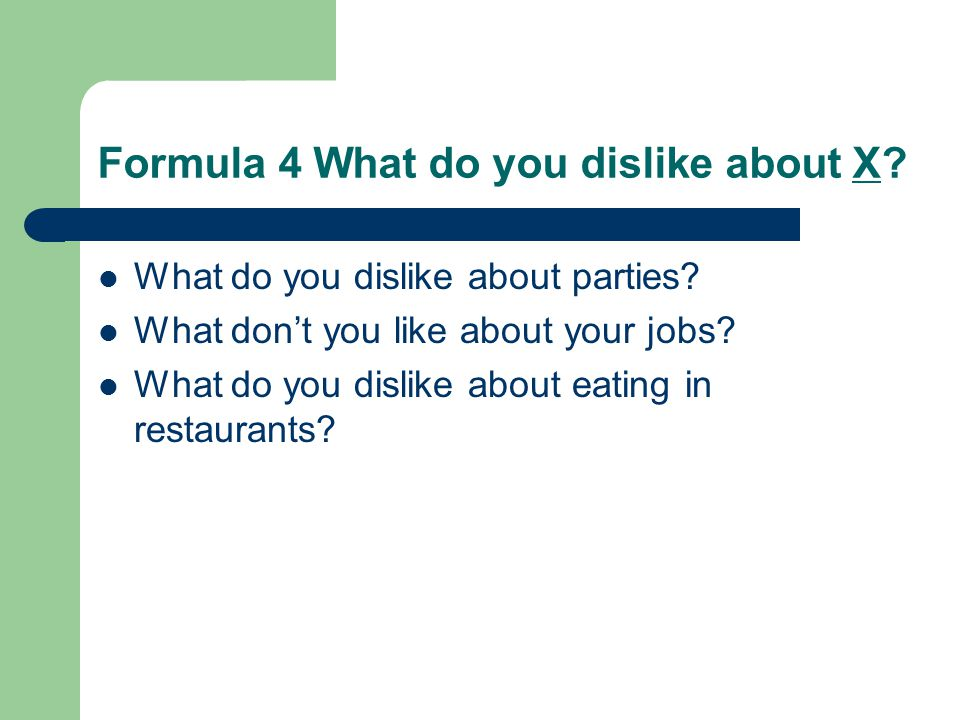 Formula 4 What do you dislike about X? What do you dislike about parties? What don't you like about your jobs? What do you dislike about eating in res