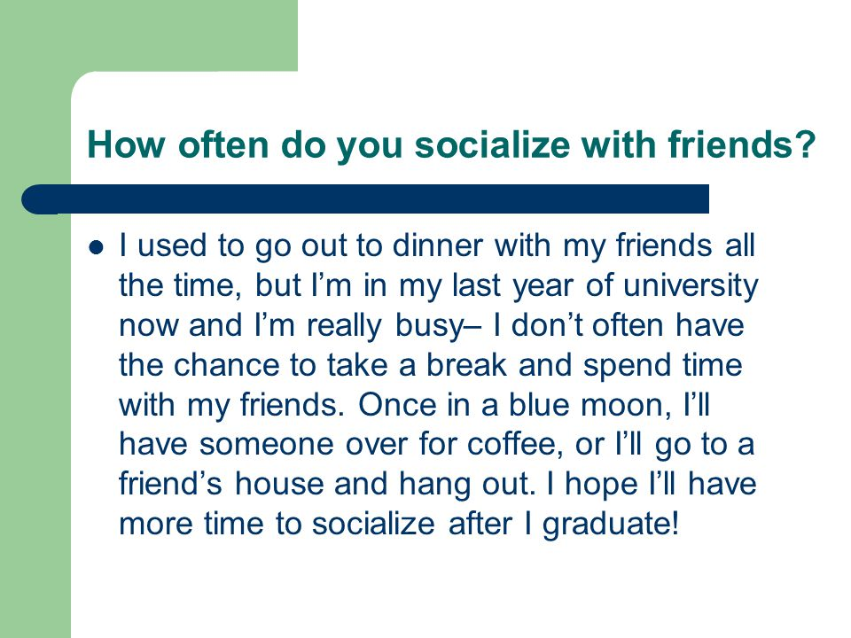 How often do you socialize with friends? I used to go out to dinner with my friends all the time, but I'm in my last year of university now and I'm re