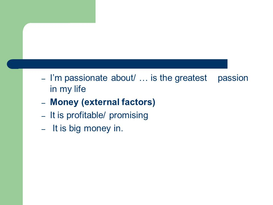 – I'm passionate about/ … is the greatest passion in my life – Money (external factors) – It is profitable/ promising – It is big money in.