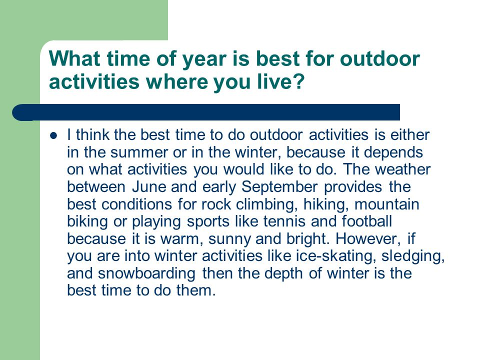 What time of year is best for outdoor activities where you live? I think the best time to do outdoor activities is either in the summer or in the wint