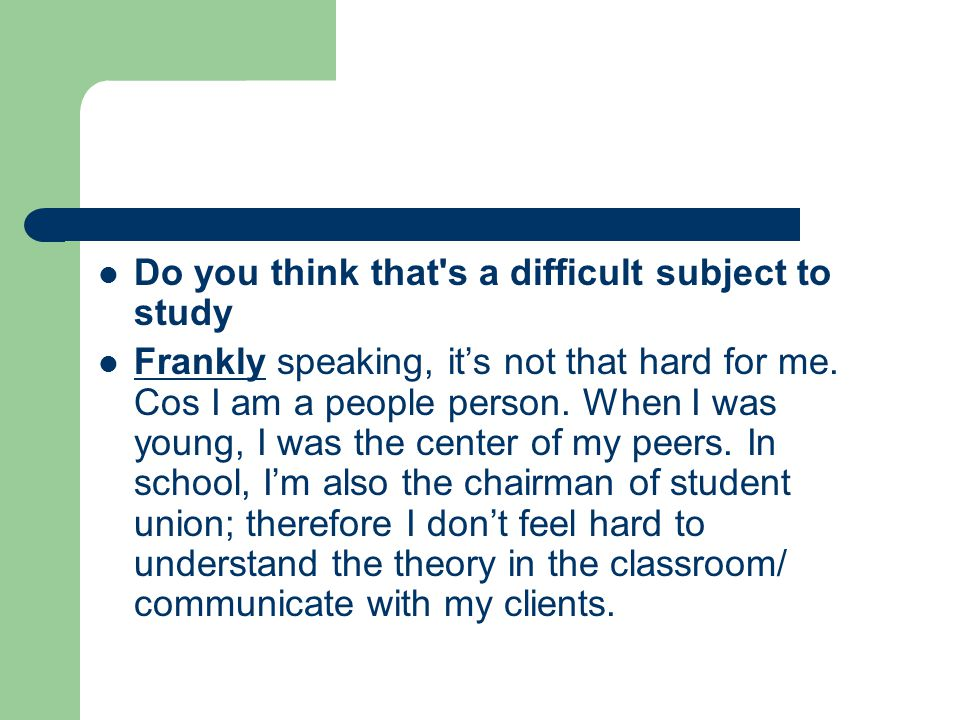 Do you think that s a difficult subject to study Frankly speaking, it's not that hard for me.