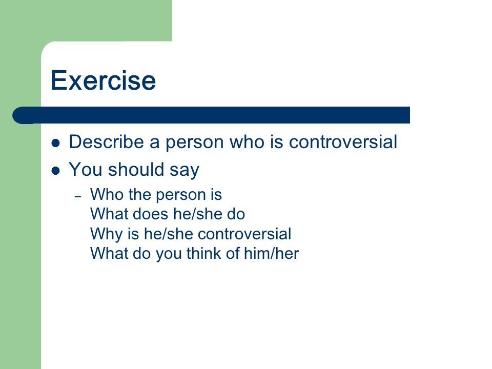 Exercise Describe a person who is controversial You should say – Who the person is What does he/she do Why is he/she controversial What do you think o