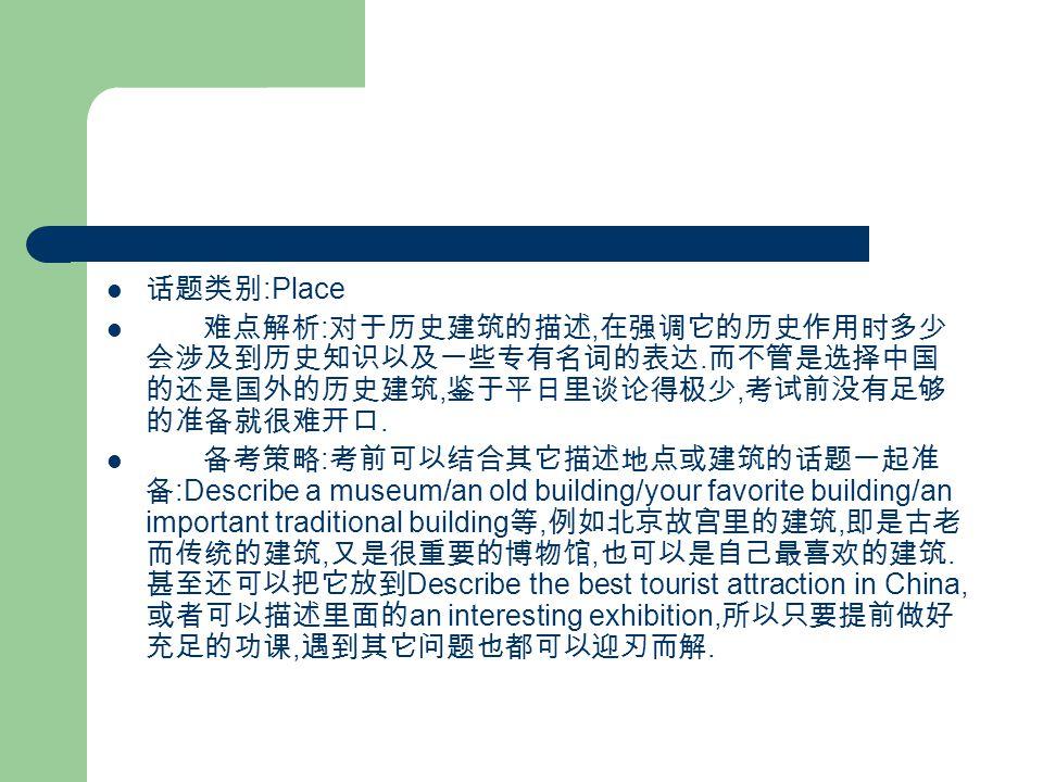 话题类别 :Place 难点解析 : 对于历史建筑的描述, 在强调它的历史作用时多少 会涉及到历史知识以及一些专有名词的表达.