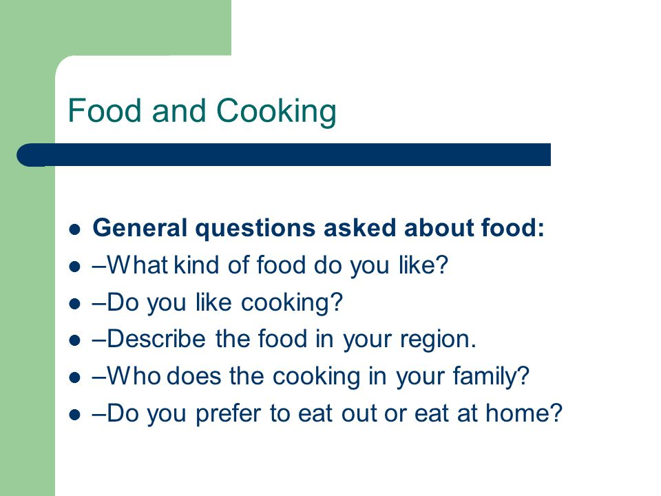 Food and Cooking General questions asked about food: –What kind of food do you like.