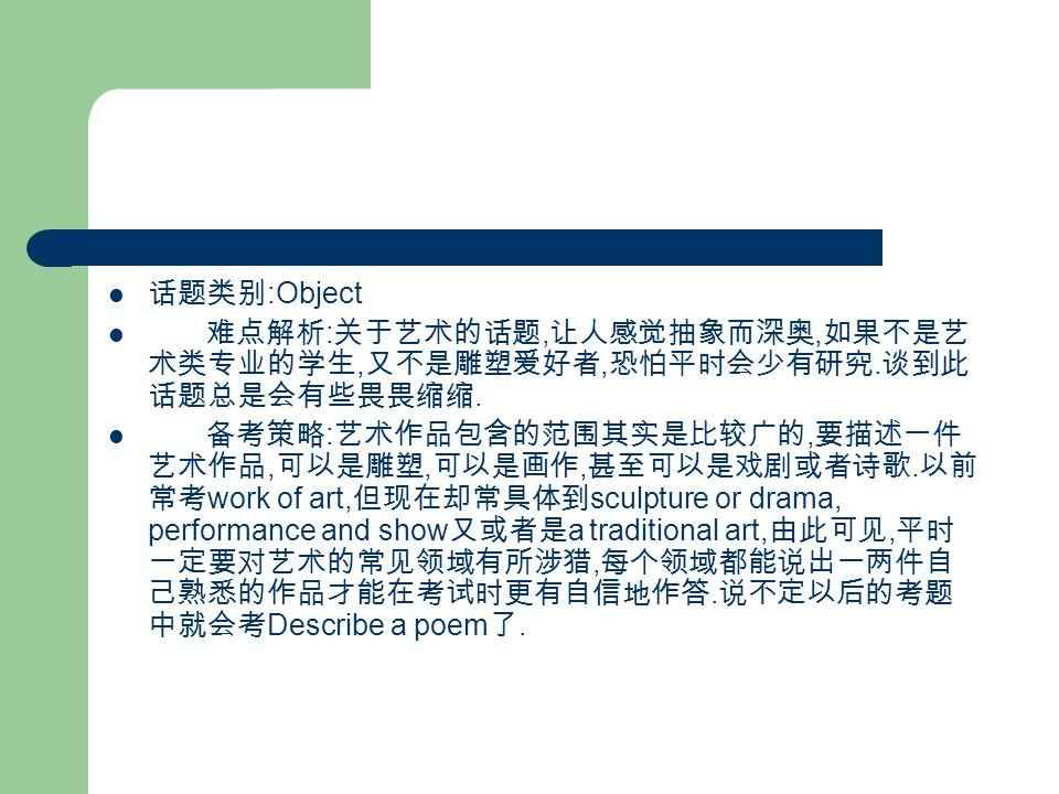 话题类别 :Object 难点解析 : 关于艺术的话题, 让人感觉抽象而深奥, 如果不是艺 术类专业的学生, 又不是雕塑爱好者, 恐怕平时会少有研究.