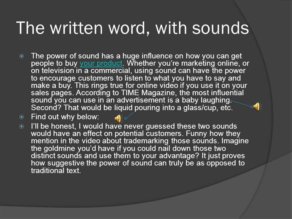 Just the written word…  The power of sound has a huge influence on how you can get people to buy your product.