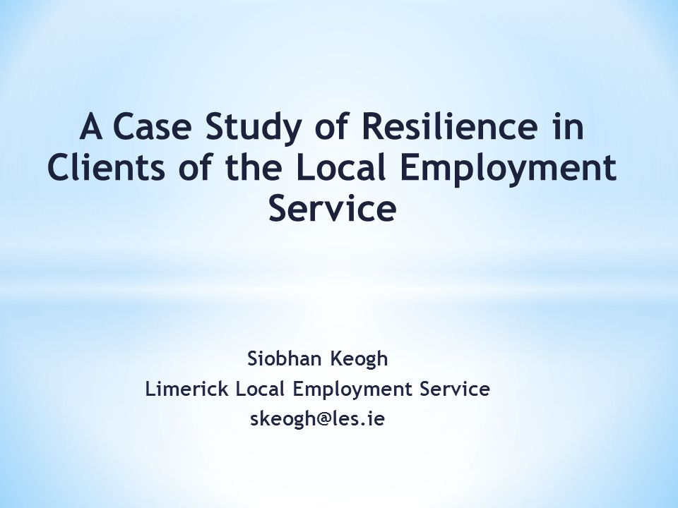 Siobhan Keogh Limerick Local Employment Service skeogh@les.ie A Case Study of Resilience in Clients of the Local Employment Service