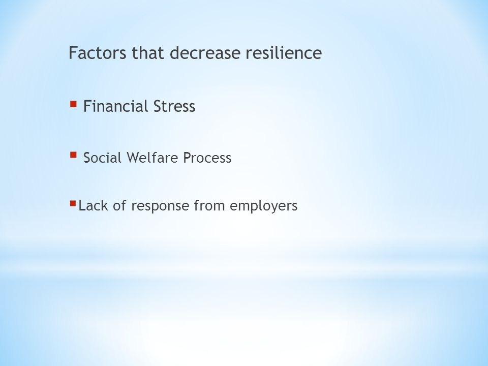 Factors that decrease resilience  Financial Stress  Social Welfare Process  Lack of response from employers