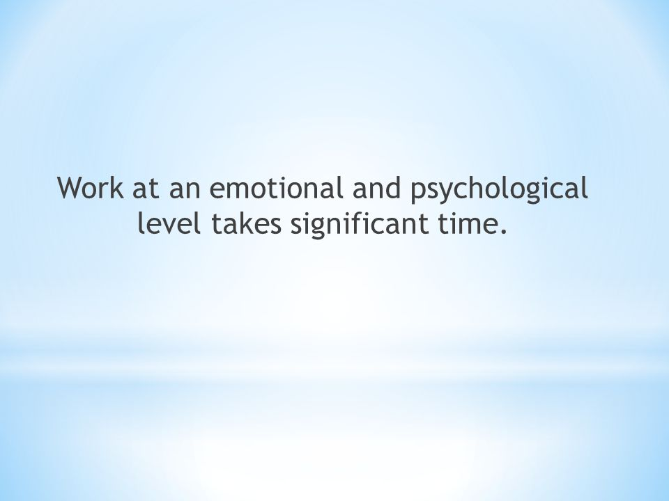 Work at an emotional and psychological level takes significant time.