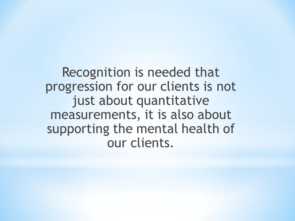 Recognition is needed that progression for our clients is not just about quantitative measurements, it is also about supporting the mental health of o
