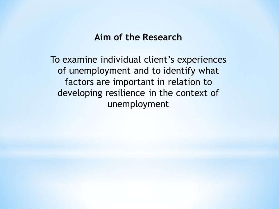 Aim of the Research To examine individual client's experiences of unemployment and to identify what factors are important in relation to developing re