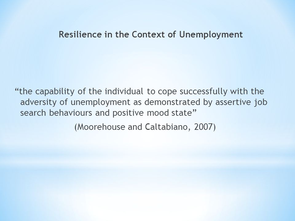 """Resilience in the Context of Unemployment """"the capability of the individual to cope successfully with the adversity of unemployment as demonstrated by"""