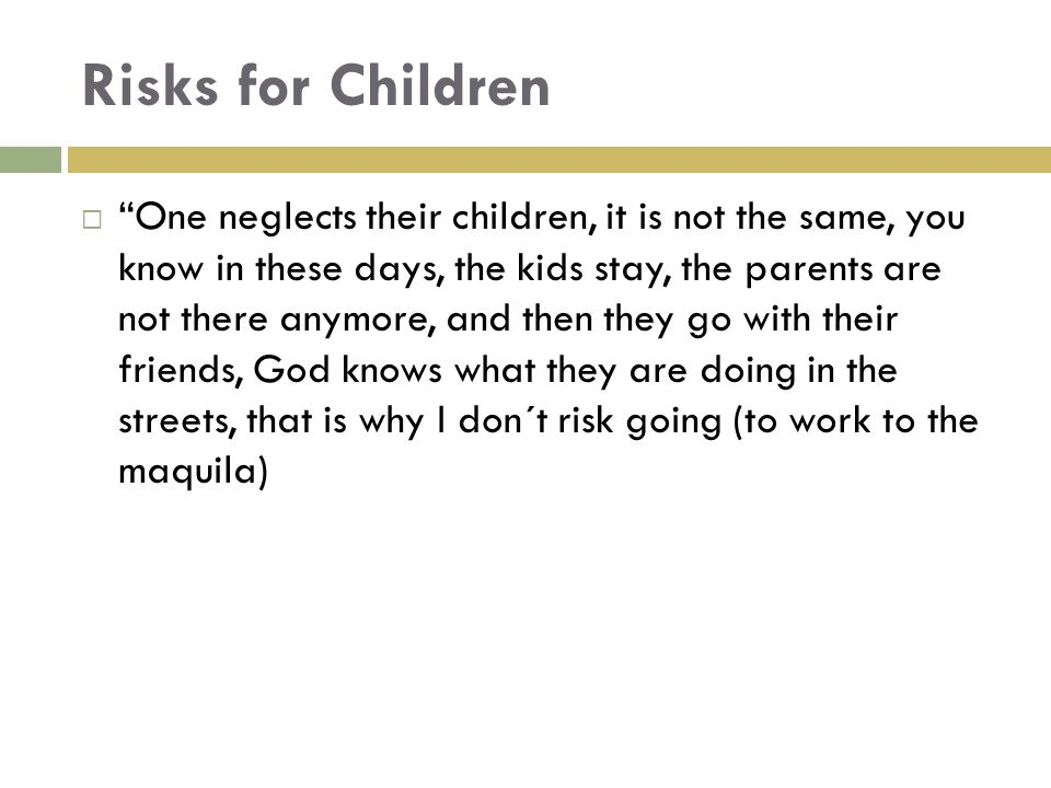 """Risks for Children  """"One neglects their children, it is not the same, you know in these days, the kids stay, the parents are not there anymore, and t"""
