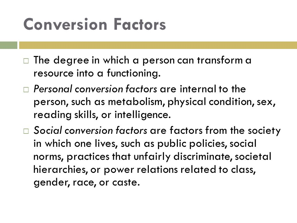 Conversion Factors  The degree in which a person can transform a resource into a functioning.  Personal conversion factors are internal to the perso