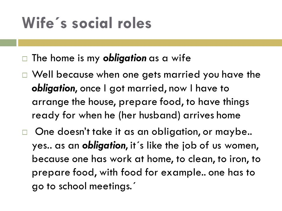 Wife´s social roles  The home is my obligation as a wife  Well because when one gets married you have the obligation, once I got married, now I have