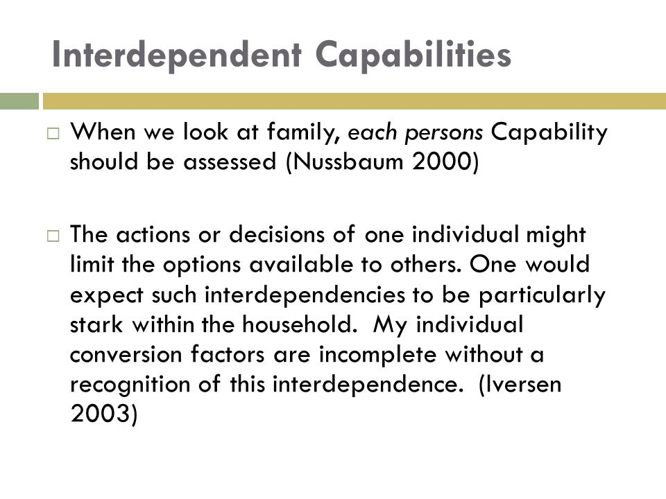 Interdependent Capabilities  When we look at family, each persons Capability should be assessed (Nussbaum 2000)  The actions or decisions of one ind