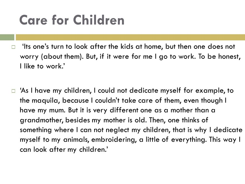 Care for Children  'Its one's turn to look after the kids at home, but then one does not worry (about them). But, if it were for me I go to work. To