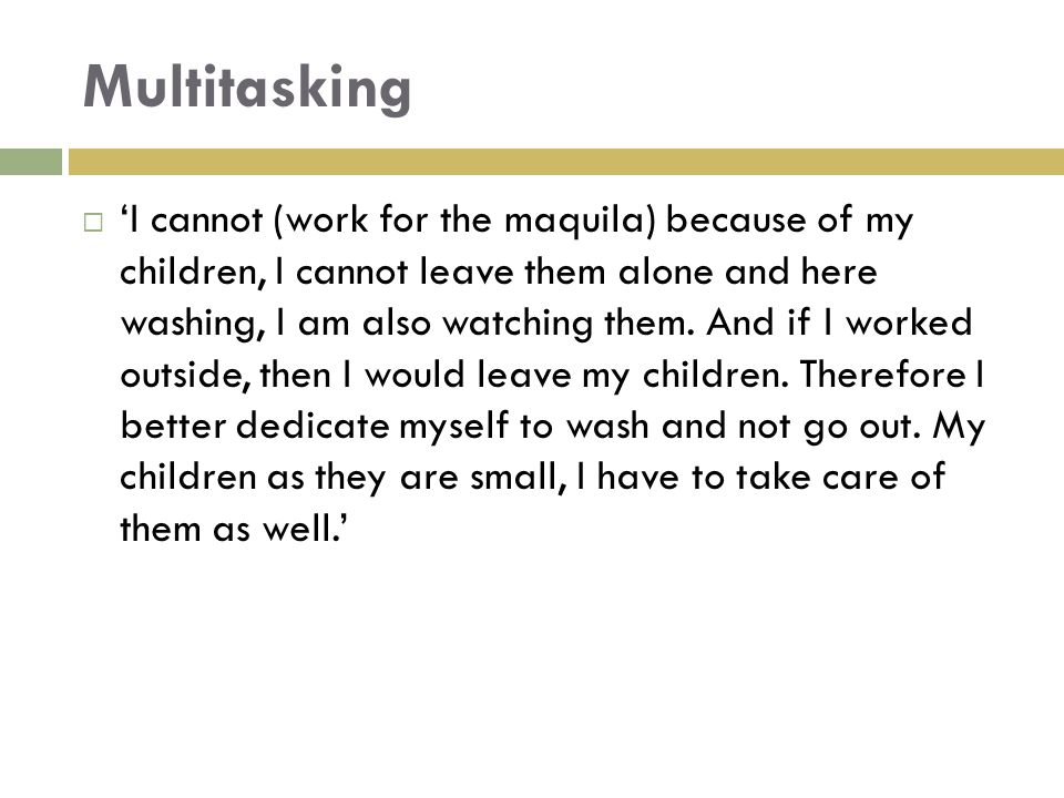 Multitasking  'I cannot (work for the maquila) because of my children, I cannot leave them alone and here washing, I am also watching them. And if I