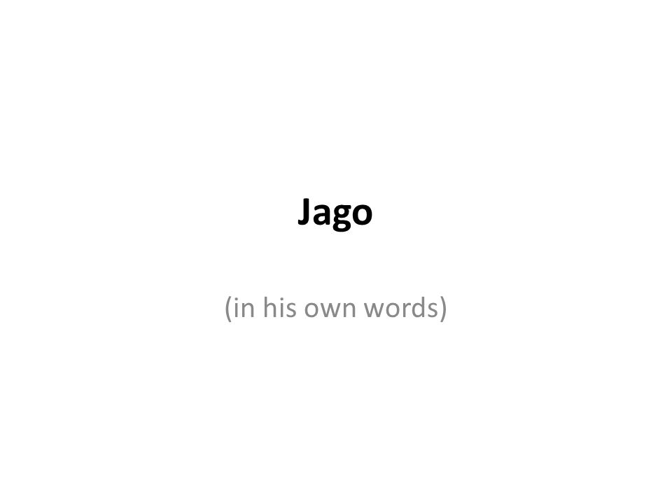 Jago (in his own words)