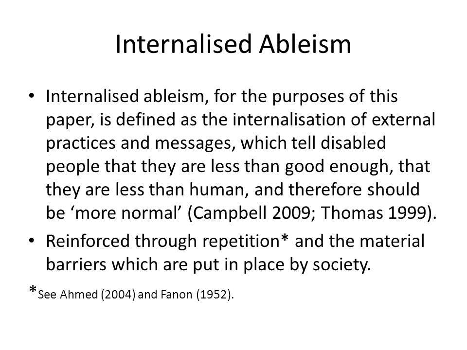 Internalised Ableism Internalised ableism, for the purposes of this paper, is defined as the internalisation of external practices and messages, which