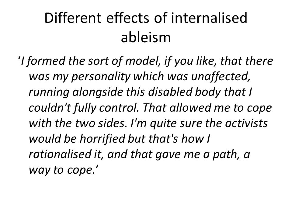Different effects of internalised ableism 'I formed the sort of model, if you like, that there was my personality which was unaffected, running alongs