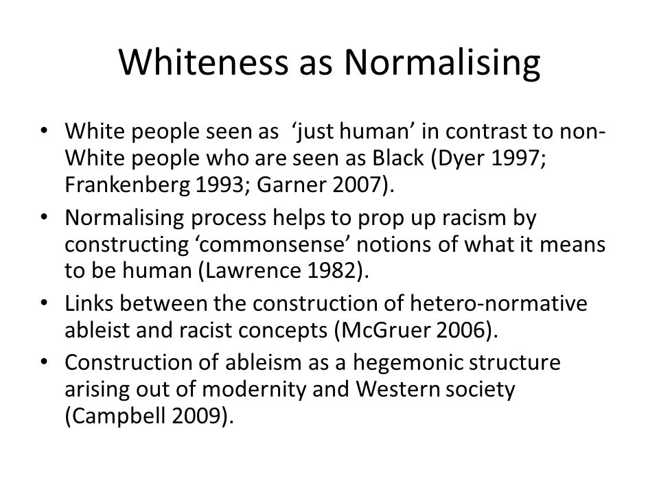 Whiteness as Normalising White people seen as 'just human' in contrast to non- White people who are seen as Black (Dyer 1997; Frankenberg 1993; Garner