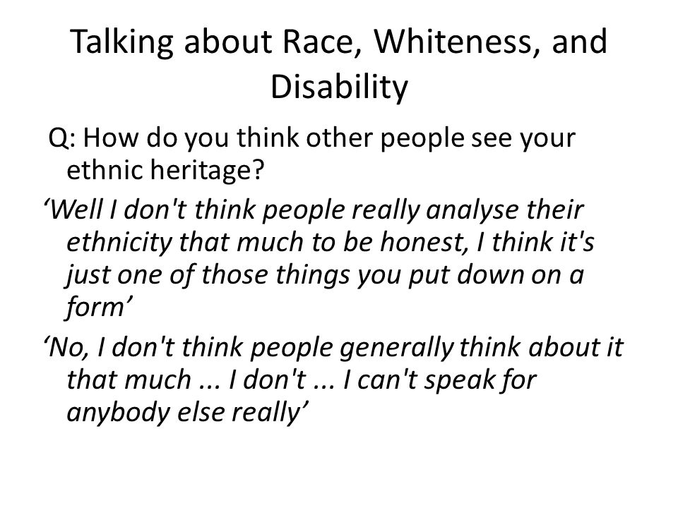 Talking about Race, Whiteness, and Disability Q: How do you think other people see your ethnic heritage? 'Well I don't think people really analyse the
